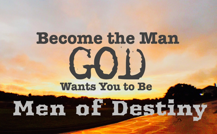 Men Of Destiny – Become The Man God Wants You to Be.